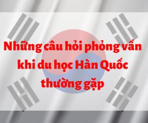 Nhung-cau-hoi-phong-van-khi-du-hoc-han-quoc-thuong-gap